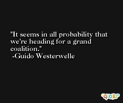 It seems in all probability that we're heading for a grand coalition. -Guido Westerwelle
