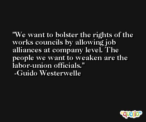 We want to bolster the rights of the works councils by allowing job alliances at company level. The people we want to weaken are the labor-union officials. -Guido Westerwelle