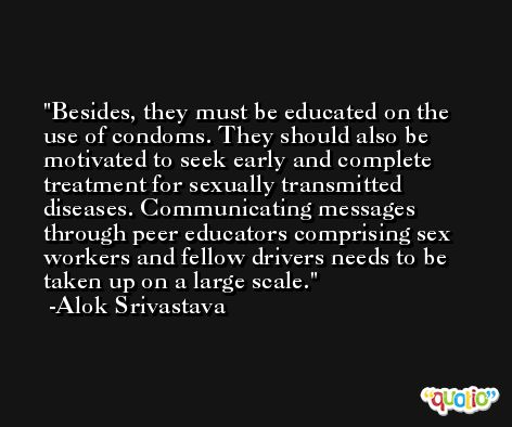 Besides, they must be educated on the use of condoms. They should also be motivated to seek early and complete treatment for sexually transmitted diseases. Communicating messages through peer educators comprising sex workers and fellow drivers needs to be taken up on a large scale. -Alok Srivastava
