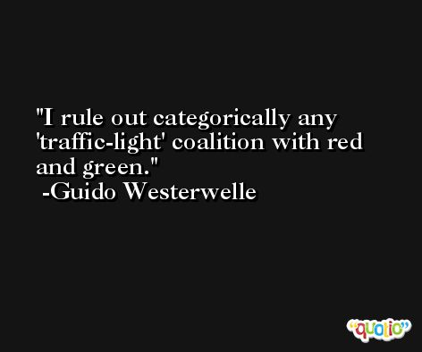I rule out categorically any 'traffic-light' coalition with red and green. -Guido Westerwelle