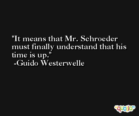 It means that Mr. Schroeder must finally understand that his time is up. -Guido Westerwelle