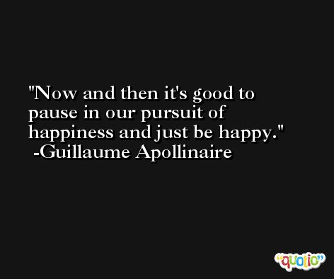 Now and then it's good to pause in our pursuit of happiness and just be happy. -Guillaume Apollinaire