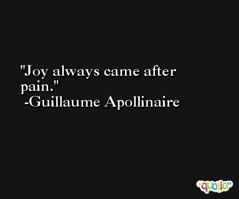 Joy always came after pain. -Guillaume Apollinaire