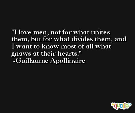 I love men, not for what unites them, but for what divides them, and I want to know most of all what gnaws at their hearts. -Guillaume Apollinaire