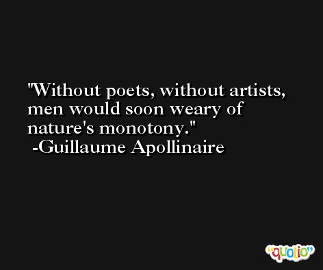 Without poets, without artists, men would soon weary of nature's monotony. -Guillaume Apollinaire
