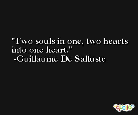 Two souls in one, two hearts into one heart. -Guillaume De Salluste