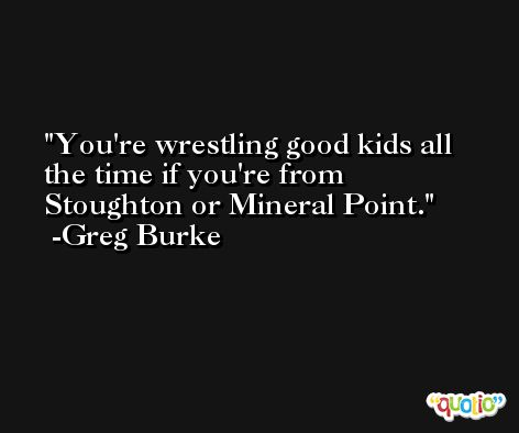 You're wrestling good kids all the time if you're from Stoughton or Mineral Point. -Greg Burke