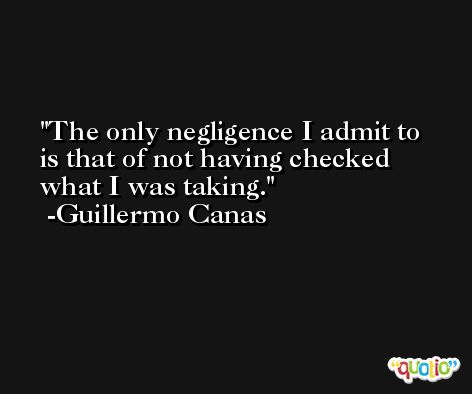 The only negligence I admit to is that of not having checked what I was taking. -Guillermo Canas