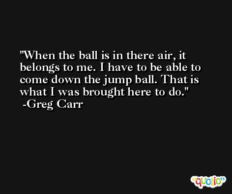 When the ball is in there air, it belongs to me. I have to be able to come down the jump ball. That is what I was brought here to do. -Greg Carr