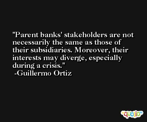 Parent banks' stakeholders are not necessarily the same as those of their subsidiaries. Moreover, their interests may diverge, especially during a crisis. -Guillermo Ortiz
