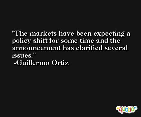 The markets have been expecting a policy shift for some time and the announcement has clarified several issues. -Guillermo Ortiz