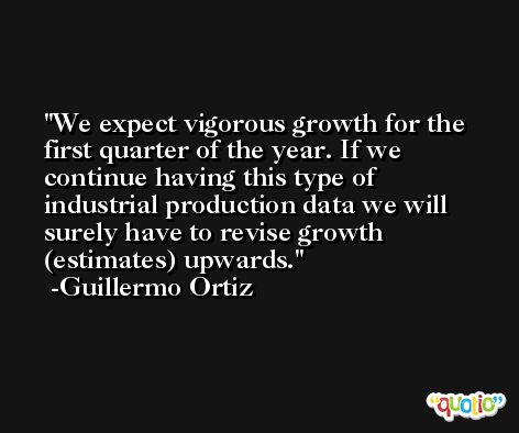 We expect vigorous growth for the first quarter of the year. If we continue having this type of industrial production data we will surely have to revise growth (estimates) upwards. -Guillermo Ortiz