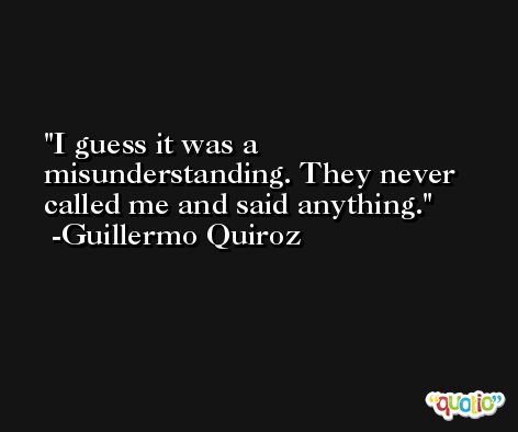 I guess it was a misunderstanding. They never called me and said anything. -Guillermo Quiroz