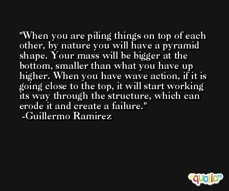When you are piling things on top of each other, by nature you will have a pyramid shape. Your mass will be bigger at the bottom, smaller than what you have up higher. When you have wave action, if it is going close to the top, it will start working its way through the structure, which can erode it and create a failure. -Guillermo Ramirez