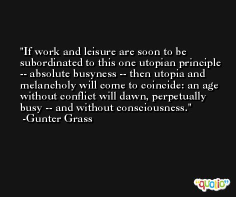 If work and leisure are soon to be subordinated to this one utopian principle -- absolute busyness -- then utopia and melancholy will come to coincide: an age without conflict will dawn, perpetually busy -- and without consciousness. -Gunter Grass
