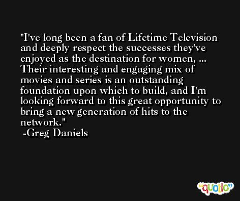 I've long been a fan of Lifetime Television and deeply respect the successes they've enjoyed as the destination for women, ... Their interesting and engaging mix of movies and series is an outstanding foundation upon which to build, and I'm looking forward to this great opportunity to bring a new generation of hits to the network. -Greg Daniels