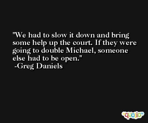 We had to slow it down and bring some help up the court. If they were going to double Michael, someone else had to be open. -Greg Daniels