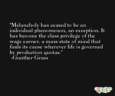 Melancholy has ceased to be an individual phenomenon, an exception. It has become the class privilege of the wage earner, a mass state of mind that finds its cause wherever life is governed by production quotas. -Gunther Grass