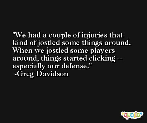 We had a couple of injuries that kind of jostled some things around. When we jostled some players around, things started clicking -- especially our defense. -Greg Davidson