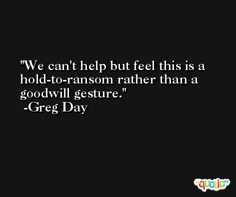 We can't help but feel this is a hold-to-ransom rather than a goodwill gesture. -Greg Day