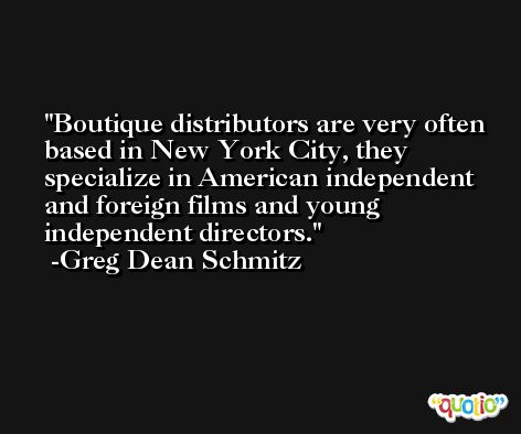 Boutique distributors are very often based in New York City, they specialize in American independent and foreign films and young independent directors. -Greg Dean Schmitz
