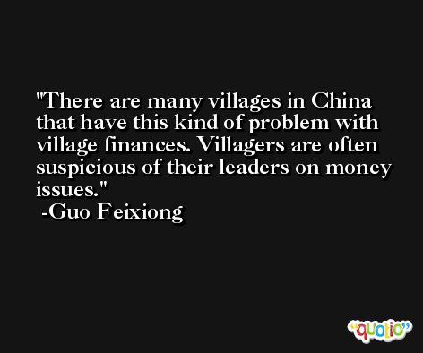 There are many villages in China that have this kind of problem with village finances. Villagers are often suspicious of their leaders on money issues. -Guo Feixiong