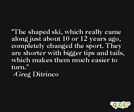 The shaped ski, which really came along just about 10 or 12 years ago, completely changed the sport. They are shorter with bigger tips and tails, which makes them much easier to turn. -Greg Ditrinco