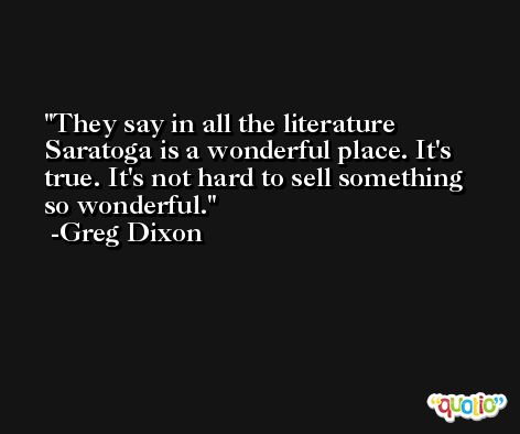 They say in all the literature Saratoga is a wonderful place. It's true. It's not hard to sell something so wonderful. -Greg Dixon