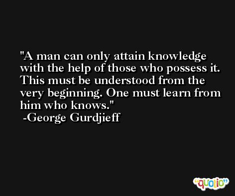 A man can only attain knowledge with the help of those who possess it. This must be understood from the very beginning. One must learn from him who knows. -George Gurdjieff