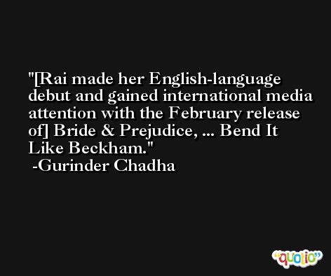 [Rai made her English-language debut and gained international media attention with the February release of] Bride & Prejudice, ... Bend It Like Beckham. -Gurinder Chadha