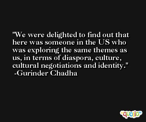 We were delighted to find out that here was someone in the US who was exploring the same themes as us, in terms of diaspora, culture, cultural negotiations and identity. -Gurinder Chadha