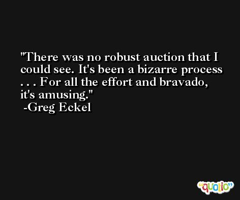 There was no robust auction that I could see. It's been a bizarre process . . . For all the effort and bravado, it's amusing. -Greg Eckel