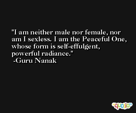 I am neither male nor female, nor am I sexless. I am the Peaceful One, whose form is self-effulgent, powerful radiance. -Guru Nanak