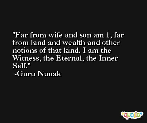 Far from wife and son am 1, far from land and wealth and other notions of that kind. I am the Witness, the Eternal, the Inner Self. -Guru Nanak