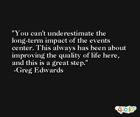 You can't underestimate the long-term impact of the events center. This always has been about improving the quality of life here, and this is a great step. -Greg Edwards