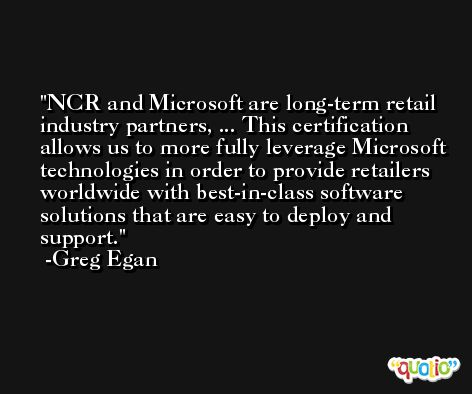 NCR and Microsoft are long-term retail industry partners, ... This certification allows us to more fully leverage Microsoft technologies in order to provide retailers worldwide with best-in-class software solutions that are easy to deploy and support. -Greg Egan