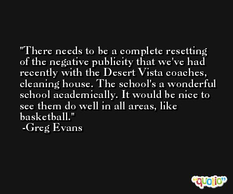 There needs to be a complete resetting of the negative publicity that we've had recently with the Desert Vista coaches, cleaning house. The school's a wonderful school academically. It would be nice to see them do well in all areas, like basketball. -Greg Evans