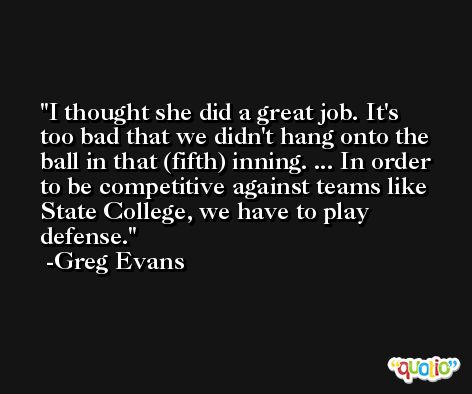 I thought she did a great job. It's too bad that we didn't hang onto the ball in that (fifth) inning. ... In order to be competitive against teams like State College, we have to play defense. -Greg Evans