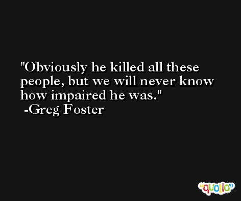 Obviously he killed all these people, but we will never know how impaired he was. -Greg Foster