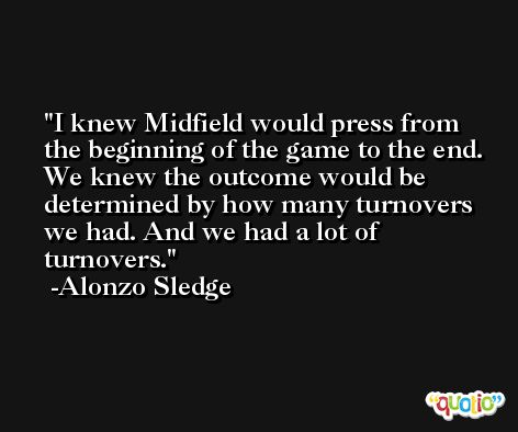 I knew Midfield would press from the beginning of the game to the end. We knew the outcome would be determined by how many turnovers we had. And we had a lot of turnovers. -Alonzo Sledge