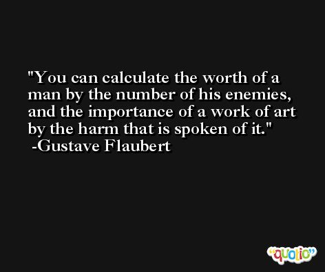You can calculate the worth of a man by the number of his enemies, and the importance of a work of art by the harm that is spoken of it. -Gustave Flaubert