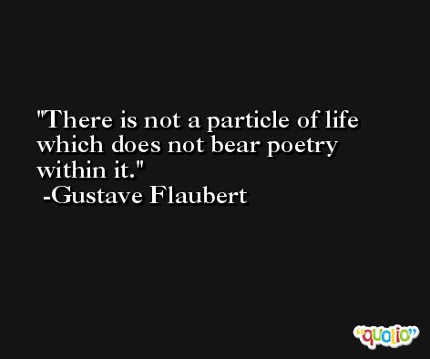 There is not a particle of life which does not bear poetry within it. -Gustave Flaubert