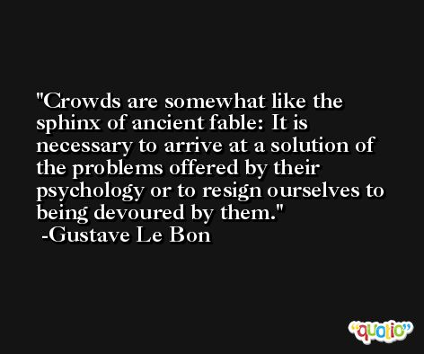 Crowds are somewhat like the sphinx of ancient fable: It is necessary to arrive at a solution of the problems offered by their psychology or to resign ourselves to being devoured by them. -Gustave Le Bon