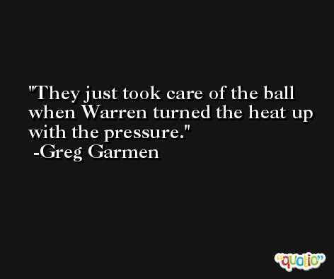 They just took care of the ball when Warren turned the heat up with the pressure. -Greg Garmen
