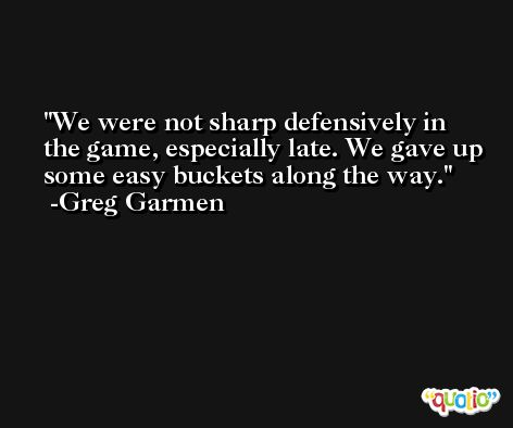 We were not sharp defensively in the game, especially late. We gave up some easy buckets along the way. -Greg Garmen