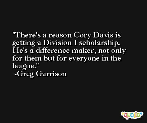There's a reason Cory Davis is getting a Division I scholarship. He's a difference maker, not only for them but for everyone in the league. -Greg Garrison