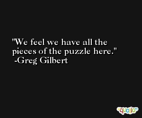 We feel we have all the pieces of the puzzle here. -Greg Gilbert