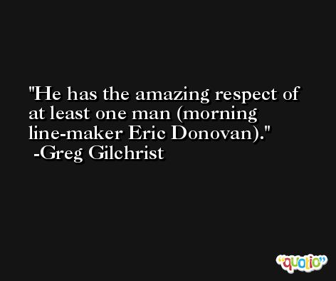 He has the amazing respect of at least one man (morning line-maker Eric Donovan). -Greg Gilchrist