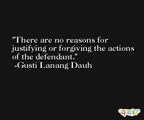 There are no reasons for justifying or forgiving the actions of the defendant. -Gusti Lanang Dauh