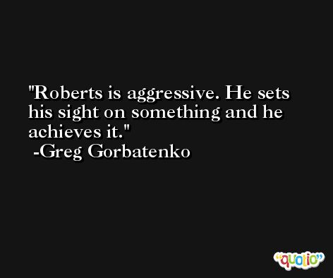 Roberts is aggressive. He sets his sight on something and he achieves it. -Greg Gorbatenko